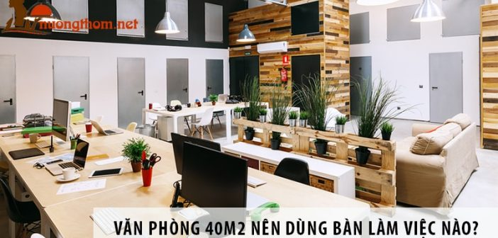 Thiết kế văn phòng 45m2 nên dùng bàn làm việc nào?