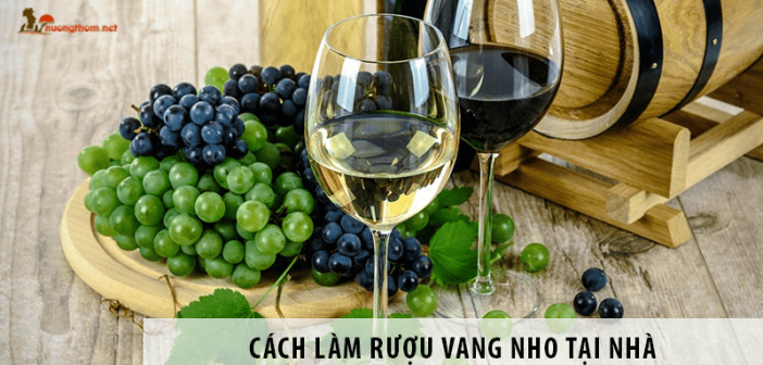 Hướng Dẫn Cách Làm Rượu Vang Nho Tại Nhà cực đơn giản